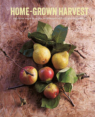 Home-Grown Harvest : Delicious Ways to Enjoy Your Seasonal Fruit and Vegetables